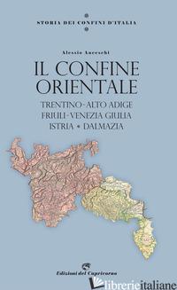 STORIA DEI CONFINI D'ITALIA. IL CONFINE ORIENTALE. TRENTINO-ALTO ADIGE, FRIULI-V - ANCESCHI ALESSIO