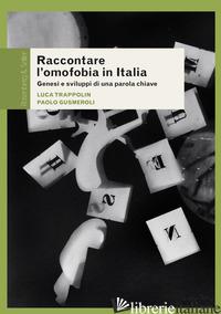 RACCONTARE L'OMOFOBIA IN ITALIA. GENESI E SVILUPPI DI UNA PAROLA CHIAVE - TRAPPOLIN LUCA; GUSMEROLI PAOLO
