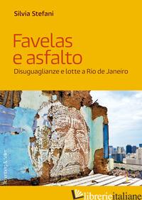 FAVELAS E ASFALTO. DISUGUAGLIANZE E LOTTE A RIO DE JANEIRO - STEFANI SILVIA