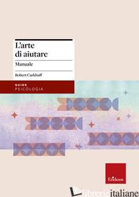 ARTE DI AIUTARE (CORSO AVANZATO) (L') - CARKHUFF ROBERT; FOLGHERAITER F. (CUR.)