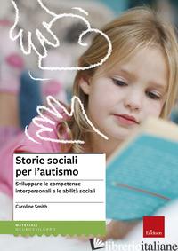 STORIE SOCIALI PER L'AUTISMO. SVILUPPARE LE COMPETENZE INTERPERSONALI E LE ABILI - SMITH CAROLINE