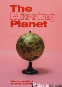 MISSING PLANET. VISIONI E REVISIONI DEI TEMPI SOVIETICI. CATALOGO DELLA MOSTRA ( - CENTRO PECCI