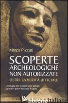 SCOPERTE ARCHEOLOGICHE NON AUTORIZZATE. ANTOLOGIA DELLE SCOPERTE SOTTO CENSURA,  - PIZZUTI MARCO