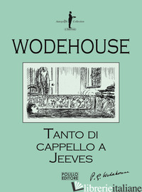 TANTO DI CAPPELLO A JEEVES - WODEHOUSE PELHAM G.