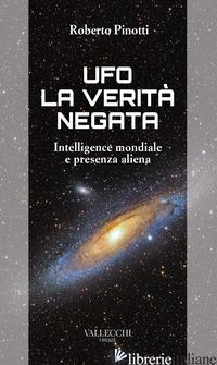 UFO. LA VERITA' NEGATA. INTELLIGENCE MONDIALE E PRESENZA ALIENA - PINOTTI ROBERTO