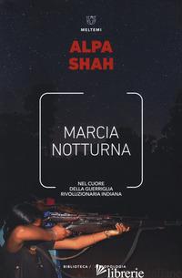 MARCIA NOTTURNA. NEL CUORE DELLA GUERRIGLIA RIVOLUZIONARIA INDIANA - SHAH ALPA; BEZZI D. (CUR.)