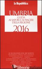 UMBRIA. GUIDA AI SAPORI E AI PIACERI DELLA REGIONE 2016 - CERASA G. (CUR.)