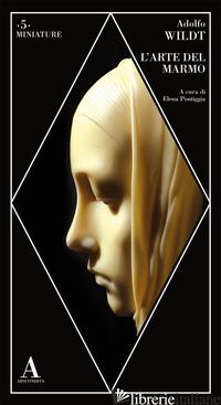 ARTE DEL MARMO (L') - WILDT ADOLFO; PONTIGGIA E. (CUR.)