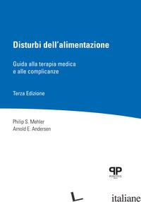 DISTURBI DELL'ALIMENTAZIONE. GUIDA ALLA TERAPIA MEDICA E ALLE COMPLICANZE - MEHLER PHILIP S.; ANDERSEN ARNOLD E.