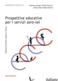 PROSPETTIVE EDUCATIVE PER I SERVIZI ZERO-SEI. ITINERARI DI TEORIA, PRATICA E RIC - LAZZARI ARIANNA; PASTORI GIULIA; SITA' CHIARA; SORZIO PAOLO