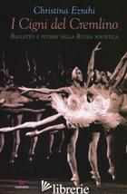 CIGNI DEL CREMLINO. BALLETTO E POTERE NELLA RUSSIA SOVIETICA (I) - EZRAHI CHRISTINA; MELE M. (CUR.)