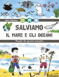 SALVIAMO IL MARE E GLI OCEANI. MANUALE DEL GIOVANE ECOLOGISTA - VANDEWIELE AGNES