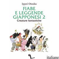 FIABE E LEGGENDE GIAPPONESI. VOL. 2: CREATURE FANTASTICHE - OTSUKA IPPEI