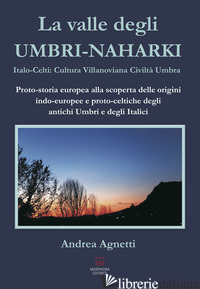 VALLE DEGLI UMBRI-NAHARKI. ITALO-CELTI: VILLANOVIANA CIVILTA' UMBRA. PROTO-STORI - AGNETTI ANDREA