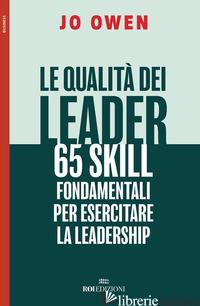 QUALITA' DEI LEADER 65 SKILL FONDAMENTALI PER ESERCITARE LA LEADERSHIP (LE) - OWEN JO