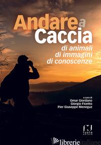 ANDARE A CACCIA DI ANIMALI, DI IMMAGINI, DI CONOSCENZE - GIORDANO O. (CUR.); FICETTO G. (CUR.); MENEGUZ P. G. (CUR.)