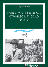 VIAGGIO DI UN RAGAZZO ATTRAVERSO IL FASCISMO. 1935-1946 (IL) - COSMACINI GIORGIO