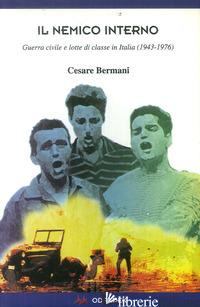 NEMICO INTERNO. GUERRA CIVILE E LOTTE DI CLASSE IN ITALIA (1943-1976) (IL) - BERMANI CESARE