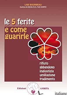 5 FERITE E COME GUARIRLE. RIFIUTO, ABBANDONO, INGIUSTIZIA, UMILIAZIONE, TRADIMEN - BOURBEAU LISE; MARTINACCI G. (CUR.)