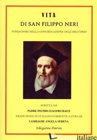 VITA DI SAN FILIPPO NERI. FONDATORE DELLA CONGREGAZIONE DELL'ORATORIO - BACCI PIETRO GIACOMO; CASIRAGHI A. S. (CUR.)