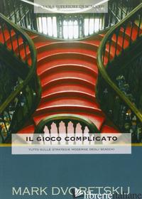 GIOCO COMPLICATO. TUTTO SULLE STRATEGIE MODERNE DI SCACCHI (IL) - DVORETSKIJ MARK