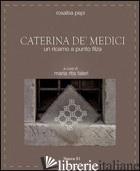 CATERINA DE' MEDICI. UN RICAMO A PUNTO FILZA - PEPI ROSALBA; FALERI M. R. (CUR.)