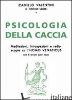PSICOLOGIA DELLA CACCIA. MEDITAZIONI, INTROPSEZIONI, E RADIOSCOPIE SU L'HOMO VEN - VALENTINI CAMILLO