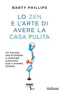 ZEN E L'ARTE DI AVERE LA CASA PULITA. 101 ASTUZIE PER OTTENERE IL MASSIMO RISULT - PHILLIPS BARTY