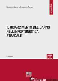 RISARCIMENTO DEL DANNO NELL'INFORTUNISTICA STRADALE (IL) - QUEZEL MASSIMO; CARRARO FRANCESCO