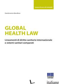 GLOBAL HEALTH LAW. LINEAMENTI DI DIRITTO SANITARIO INTERNAZIONALE E SISTEMI SANI - BARCELLONA GIANDOMENICO