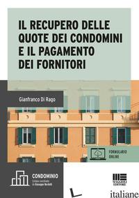 RECUPERO DELLE QUOTE DEI CONDOMINI E IL PAGAMENTO DEI FORNITORI (IL) - DI RAGO GIANFRANCO