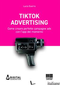 TIK TOK ADVERTISING. COME CREARE PERFETTE CAMPAGNE ADS CON L'APP DEL MOMENTO - GUERRA LUCIA