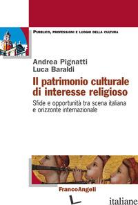 PATRIMONIO CULTURALE DI INTERESSE RELIGIOSO. SFIDE E OPPORTUNITA' TRA SCENA ITAL - BARALDI LUCA; PIGNATTI ANDREA