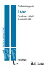 TUTOR. FUNZIONE, ATTIVITA' E COMPETENZE (IL) - MAGNOLER PATRIZIA