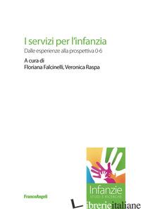 SERVIZI PER L'INFANZIA. DALLE ESPERIENZE ALLA PROSPETTIVA 0-6 (I) - FALCINELLI F. (CUR.); RASPA V. (CUR.)
