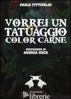 VORREI UN TATUAGGIO COLOR CARNE - FITTIPALDI PAOLO