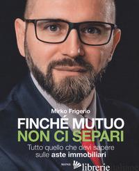 FINCHE' MUTUO NON CI SEPARI. TUTTO QUELLO CHE DEVI SAPERE SULLE ASTE IMMOBILIARI - FRIGERIO MIRKO