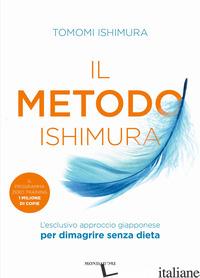 METODO ISHIMURA. L'ESCLUSIVO APPROCCIO GIAPPONESE PER DIMAGRIRE SENZA DIETA (IL) - ISHIMURA TOMOMI