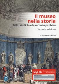MUSEO NELLA STORIA. DALLO «STUDIOLO» ALLA RACCOLTA PUBBLICA. EDIZ. MYLAB (IL) - FIORIO MARIA TERESA