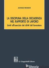 DISCIPLINA DELLA DECADENZA NEL RAPPORTO DI LAVORO (LA) - PRETEROTI ANTONIO