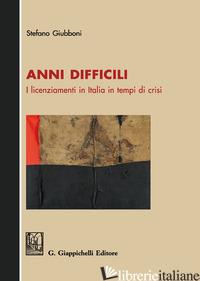 ANNI DIFFICILI. I LICENZIAMENTI IN ITALIA IN TEMPI DI CRISI - GIUBBONI STEFANO