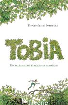TOBIA. UN MILLIMETRO E MEZZO DI CORAGGIO. VOL. 1 - FOMBELLE TIMOTHEE DE