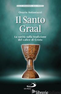SANTO GRAAL. LA VERITA' SULLA TRADIZIONE DEL CALICE DI CRISTO (IL) - ANTONIAZZI ORAZIO