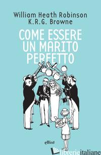 COME ESSERE UN MARITO PERFETTO - ROBINSON HEATH; BROWNE K. R. G.