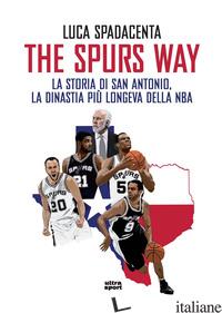 SPURS WAY. LA STORIA DI SAN ANTONIO, LA DINASTIA PIU' LONGEVA DELLA NBA (THE) - SPADACENTA LUCA