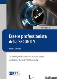 ESSERE PROFESSIONISTA DELLA SECURITY. LETTURA RAGIONATA DELLA NORMA UNI 10459. G - PICCIOLI PAOLO G.