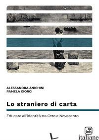 STRANIERO DI CARTA. EDUCARE ALL'IDENTITA' TRA OTTO E NOVECENTO (LO) - ANICHINI ALESSANDRA; GIORGI PAMELA