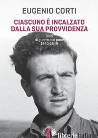 CIASCUNO E' INCALZATO DALLA SUA PROVVIDENZA. DIARI DI GUERRA E DI PACE 1940-1949 - CORTI EUGENIO