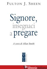 SIGNORE, INSEGNACI A PREGARE - SHEEN FULTON JOHN; SMITH A. (CUR.)