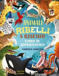 ANIMALI RIBELLI A RISCHIO. EDIZ. A COLORI - HAMILTON KIMBERLIE